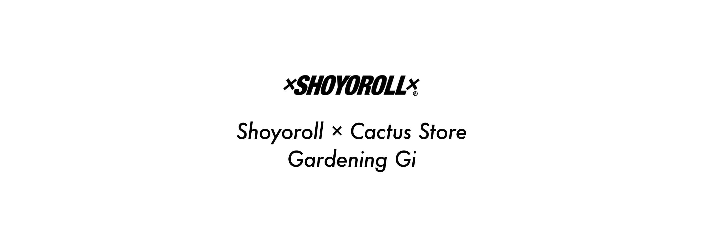 Cactus Store x Shoyoroll - Garden Gi